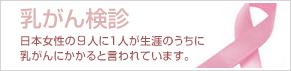 乳がん検診 日本女性の約30人に1人が生涯のうちに乳がんにかかると言われています。